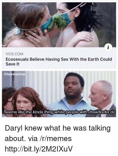daryl: VICE.COM  Ecosexuals Believe Having Sex With the Earth Could  Save It  @bassnectoe  Seems like the kinda thingwhite people with dreadlocks do Daryl knew what he was talking about. via /r/memes http://bit.ly/2M2IXuV