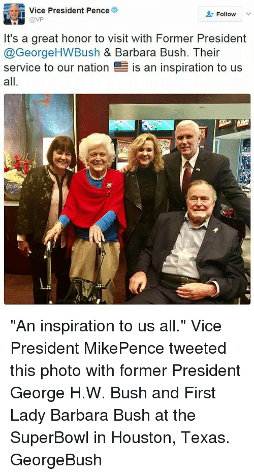 """First Ladies: Vice President Pence  Follow  @VP  It's a great honor to visit with Former President  @George HWBush & Barbara Bush. Their  service to our nation  E is an inspiration to us  all """"An inspiration to us all."""" Vice President MikePence tweeted this photo with former President George H.W. Bush and First Lady Barbara Bush at the SuperBowl in Houston, Texas. GeorgeBush"""
