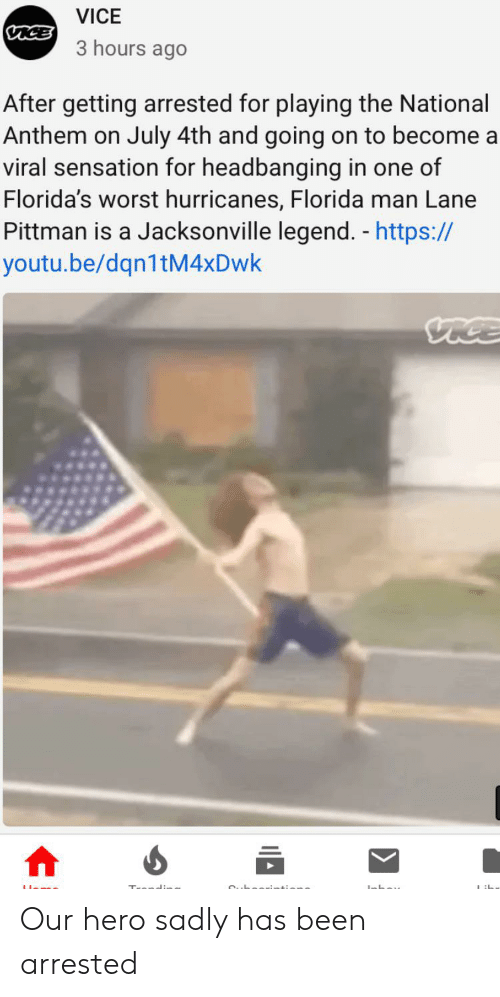 Florida Man, Reddit, and National Anthem: VICE  VICE  3 hours ago  After getting arrested for playing the National  Anthem on July 4th and going on to become a  viral sensation for headbanging in one of  Florida's worst hurricanes, Florida man Lane  Pittman is a Jacksonville legend. - https://  youtu.be/dqn1tM4xDwk  VICE Our hero sadly has been arrested