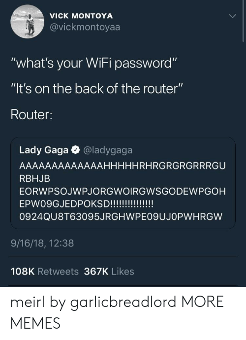 "Dank, Lady Gaga, and Memes: VICK MONTOYA  @vickmontoyaa  VIC  ""what's your WiFi password""  ""lt's on the back of the router""  Router:  Lady Gaga @ladygaga  AAAAAAAAAAAAAHHHHHRHRGRGRGRRRGU  RBHJB  EORWPSOJWPJORGWOIRGWSGODEWPGOH  0924QU8T63095JRGHWPE09UJOPWHRGW  9/16/18, 12:38  108K Retweets 367K Likes meirl by garlicbreadlord MORE MEMES"