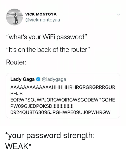"Lady Gaga, Router, and Wifi: VICK MONTOYA  @vickmontoyaa  ""what's your WiFi password""  ""It's on the back of the router""  Route:  Lady Gaga @ladygaga  AAAAAAAAAAAAAHHHHHRHRGRGRGRRRGUR  BHJB  EORWPSOJWPJORGWOIRGWSGODEWPGOHE  0924QU8T63095JRGHWPE09UJOPWHRGW *your password strength: WEAK*"