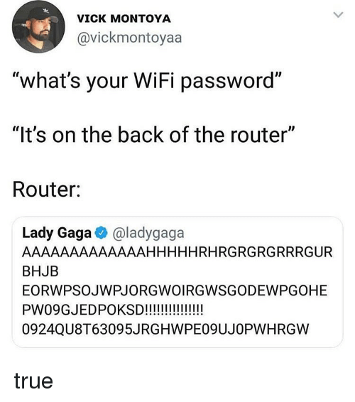 "Lady Gaga, Memes, and True: VICK MONTOYA  @vickmontoyaa  ""what's your WiFi password""  ""It's on the back of the router""  Router:  Lady Gaga @ladygaga  AAAAAAAAAAAAAHHHHHRHRGRGRGRRRGUR  BHJB  EORWPSOJWPJORGWOIRGWSGODEWPGOHE  0924QU8T63095JRGHWPE09UJOPWHRGW true"