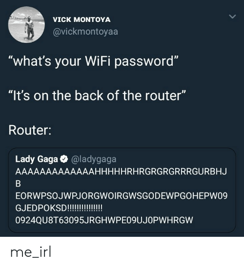"Lady Gaga, Router, and Wifi: VICK MONTOYA  @vickmontoyaa  ""what's your WiFi password""  ""It's on the back of the router""  Router:  ID  Lady Gaga @ladygaga  AAAAAAAAAAAAAHHHHHRHRGRGRGRRRGURBHJ  EORWPSOJWPJORGWOIRGWSGODEWPGOHEPW09  GJEDPOKS!!!!  0924QU8T63095JRGHWPEO9UJOPWHRGW me_irl"