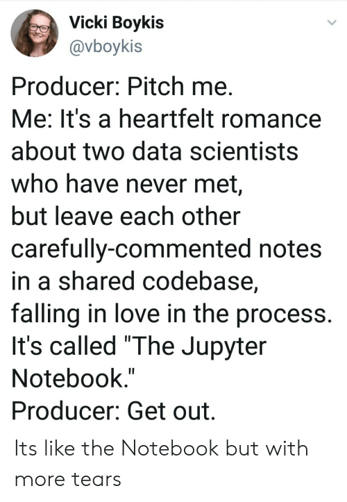 """Love, Notebook, and The Notebook: Vicki Boykis  @vboykis  Producer: Pitch me  Me: It's a heartfelt romance  about two data scientists  who have never met,  but leave each other  carefully-commented notes  in a shared codebase,  falling in love in the process.  It's called """"The Jupyter  Notebook.""""  Producer: Get out. Its like the Notebook but with more tears"""