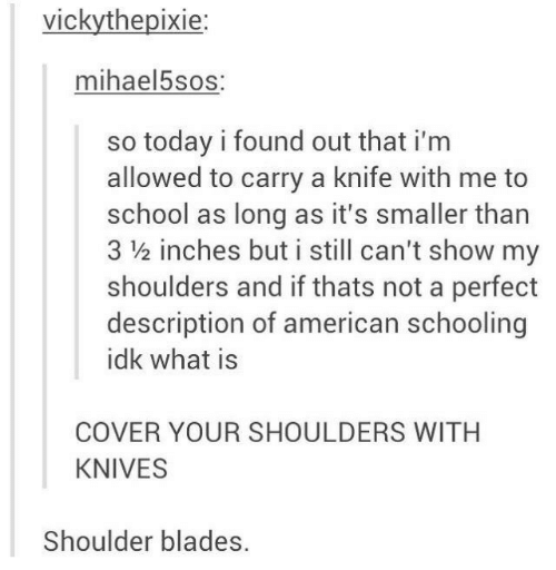 Cover: vickythepixie:  mihael5sos:  so today i found out that i'm  allowed to carry a knife with me to  school as long as it's smaller than  3 ½ inches but i still can't show my  shoulders and if thats not a perfect  description of american schooling  idk what is  COVER YOUR SHOULDERS WITH  KNIVES  Shoulder blades.