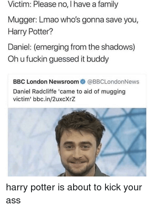the shadows: Victim: Please no, I have a family  Mugger: Lmao who's gonna save you,  Harry Potter?  Daniel: (emerging from the shadows)  Oh u fuckin guessed it buddy  BBC London Newsroom@BBCLondonNews  Daniel Radcliffe 'came to aid of mugging  victim' bbc.in/2uxcXrZ harry potter is about to kick your ass