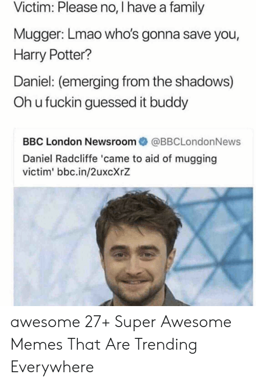 the shadows: Victim: Please no, I have a family  Mugger: Lmao who's gonna save you,  Harry Potter?  Daniel: (emerging from the shadows)  Oh u fuckin guessed it buddy  BBC London Newsroom傘@BBCLondonNews  Daniel Radcliffe 'came to aid of mugging  victim' bbc.in/2uxcXrZ awesome 27+ Super Awesome Memes That Are Trending Everywhere