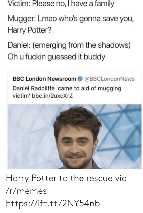 the shadows: Victim: Please no, I have a family  Mugger: Lmao who's gonna save you,  Harry Potter?  Daniel: (emerging from the shadows)  Oh u fuckin guessed it buddy  BBC London Newsroom@BBCLondonNews  Daniel Radcliffe 'came to aid of mugging  victim' bbc.in/2uxcXrZ Harry Potter to the rescue via /r/memes https://ift.tt/2NY54nb