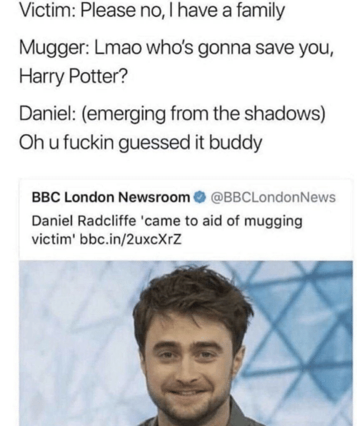 the shadows: Victim: Please no, I have a family  Mugger: Lmao who's gonna save you,  Harry Potter?  Daniel: (emerging from the shadows)  Oh u fuckin guessed it buddy  BBC London Newsroom@BBCLondonNews  Daniel Radcliffe 'came to aid of mugging  victim' bbc.in/2uxcXrZ