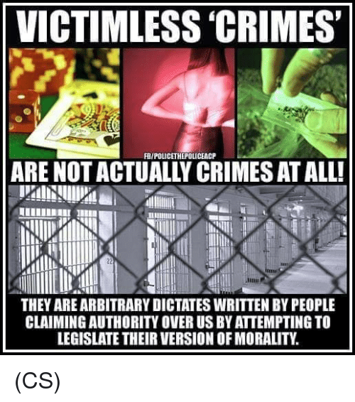 Morality: VICTIMLESS 'CRIMES  FR/POLICETHEPOLICEACP  ARE NOT ACTUALLY CRIMES AT ALL!  THEY AREARBITRARY DICTATES WRITTEN BY PEOPLE  CLAIMINGAUTHORITY OVER US BY ATTEMPTING TO  LEGISLATE THEIR VERSION OF MORALITY (CS)