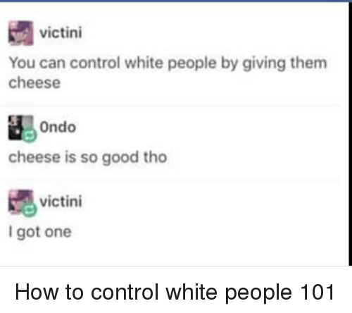 White People, Control, and Good: victini  You can control white people by giving them  cheese  cheese is so good tho  嫕  I got one  victini How to control white people 101
