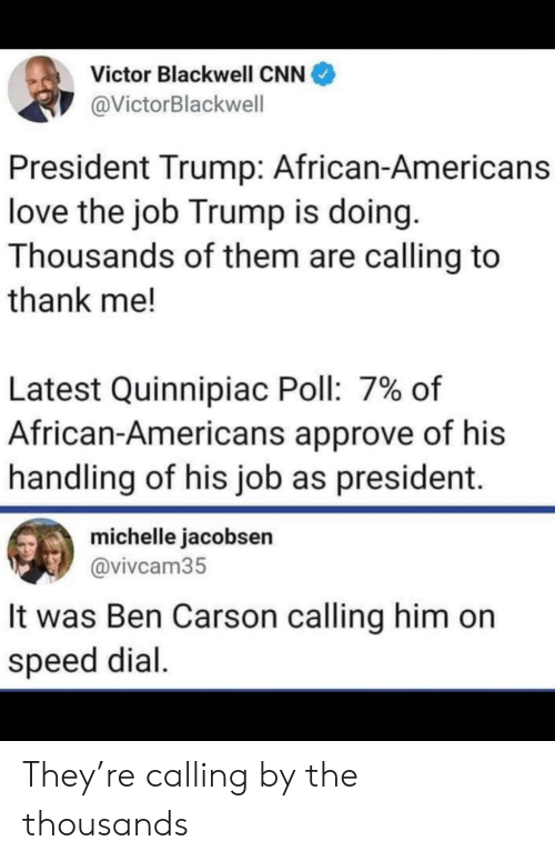 Ben Carson, cnn.com, and Love: Victor Blackwell CNN  @VictorBlackwell  President Trump: African-Americans  love the job Trump is doing.  Thousands of them are calling to  thank me!  Latest Quinnipiac Poll: 7% of  African-Americans approve of his  handling of his job as president.  michelle jacobsen  @vivcam35  It was Ben Carson calling him on  speed dial They're calling by the thousands