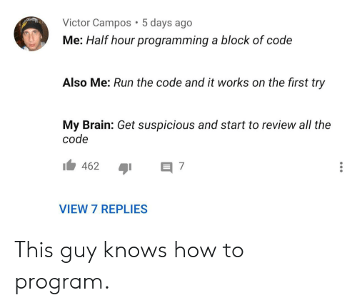 Suspicious: Victor Campos 5 days ago  Me: Half hour programming a block of code  Also Me: Run the code and it works on the first try  My Brain: Get suspicious and start to review all the  code  462  7  VIEW 7 REPLIES This guy knows how to program.