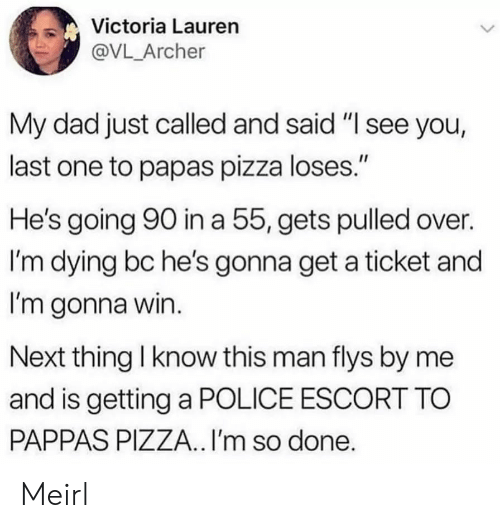 "victoria: Victoria Lauren  @VL_Archer  My dad just called and said ""I see you,  last one to papas pizza loses.""  He's going 90 in a 55, gets pulled over.  I'm dying bc he's gonna get a ticket and  I'm gonna win.  Next thing I know this man flys by me  and is getting a POLICE ESCORT TO  PAPPAS PIZZA.. I'm so done. Meirl"
