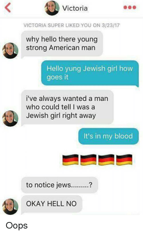 Superate: Victoria  VICTORIA SUPER LIKED YOU ON 3/23/17  why hello there young  strong American man  Hello yung Jewish girl how  goes it  i've always wanted a man  who could tell I was a  Jewish girl right away  It's in my blood  to notice jew?  OKAY HELL NO