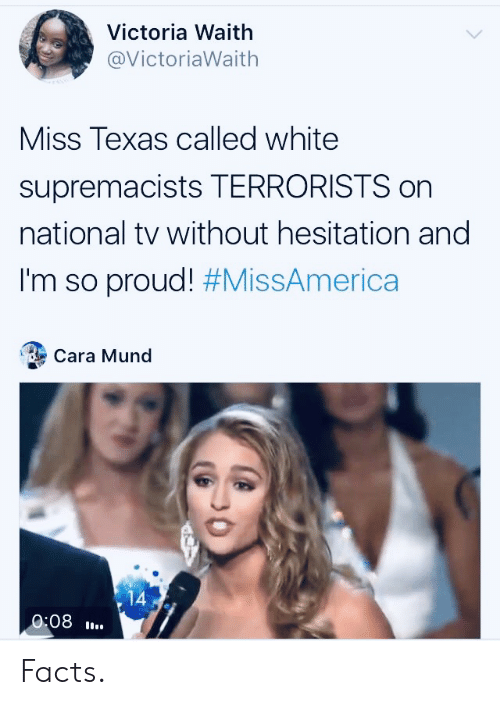 victoria: Victoria Waith  @VictoriaWaith  Miss Texas called white  supremacists TERRORISTS on  national tv without hesitation and  I'm so proud! #MissAmerica  Cara Mund  14  0:08 Facts.