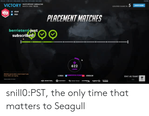 placement: VICTORYAIOHTOMRE IOSALTAL  WATCHPOINT: GIBRALTAR  MATCH TIME 1033  LEAVING AMEİN 5  PLACEMENT MATCHES  berrieterrijust  subscribed!  622  know whati am sang  STAY AS TEAM?  YES snill0:PST, the only time that matters to Seagull