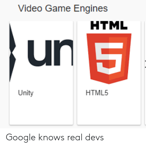engines: Video Game Engines  HTML  un  5  HTML5  Unity Google knows real devs