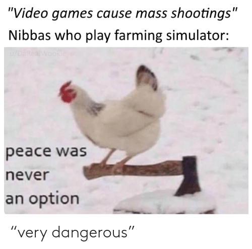 "Simulator: ""Video games cause mass shootings""  Nibbas who play farming simulator:  /DaRealWookie  peace was  never  an option ""very dangerous"""