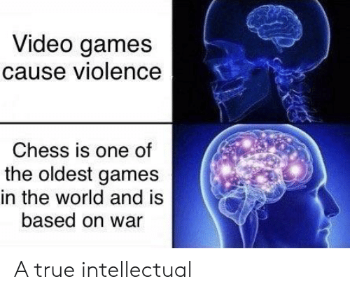 True, Video Games, and Chess: Video games  cause violence  Chess is one of  the oldest games  in the world and is  based on war A true intellectual