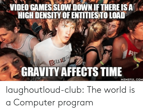 computer program: VIDEO GAMES SLOW DOWN IFTHERE ISA  HIGH DENSITY OF ENTITIESTO LOAD  32  GRAVITY AFFECTS TIME  MEMEFUL.COM laughoutloud-club:  The world is a Computer program