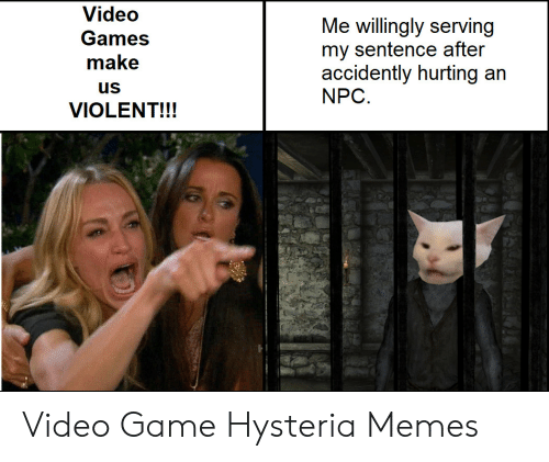 Memes, Game, and Games: Video  Me willingly serving  my sentence after  accidently hurting an  NPC  Games  make  us  VIOLENT!!! Video Game Hysteria Memes
