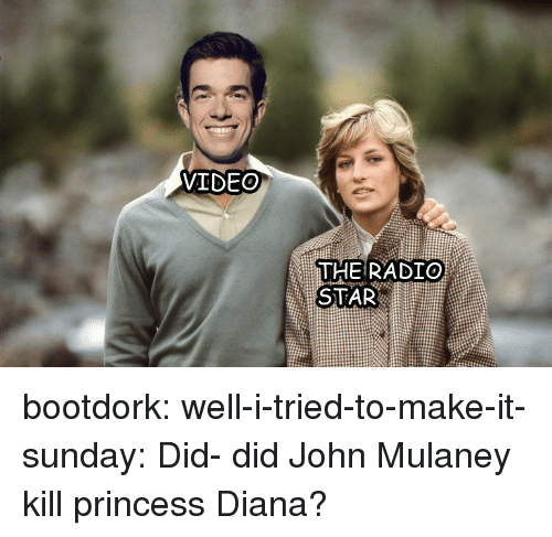 Radio, Tumblr, and Blog: VIDEO  THE RADIO  STAR bootdork:  well-i-tried-to-make-it-sunday:  Did- did John Mulaney kill princess Diana?