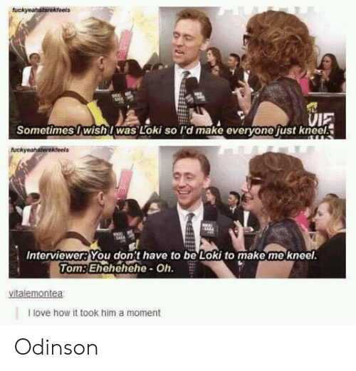Love, How, and Loki: VIE  Sometimes I wishI was Loki so I'd make everyone just kneel.  Interviewer?You don't have to be Loki to make me kneel  TomEhehehehe- Oh.  I love how it took him a moment Odinson