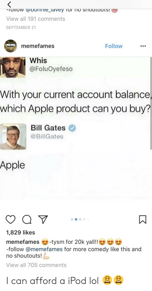 21 Memes: View all 191 comments  SEPTEMBER 21  MEME  memefames  Follow  Whis  @FoluOyefeso  With your current account balance,  which Apple product can you buy?  Bill Gates  @Bill Gates  Apple  1,829 likes  memefames -tysm for 20k yall!!  -follow @memefames for more comedy like this and  no shoutouts  View all 705 comments I can afford a iPod lol 😩😩
