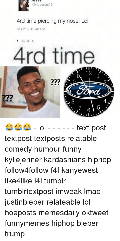 Relaters: @viguerias15  Ard time piercing my nose! Lol  6/30/15, 12:48 PM  1 FAVORITE  Ard time  12  ILI 😂😂😂 - lol - - - - - - text post textpost textposts relatable comedy humour funny kyliejenner kardashians hiphop follow4follow f4f kanyewest like4like l4l tumblr tumblrtextpost imweak lmao justinbieber relateable lol hoeposts memesdaily oktweet funnymemes hiphop bieber trump