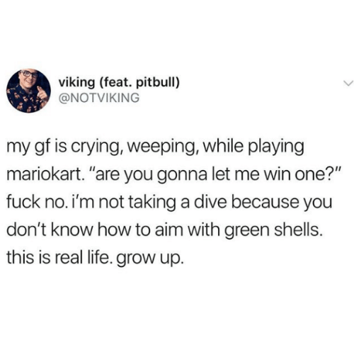 """mariokart: viking (feat. pitbull)  @NOTVIKING  my gf is crying, weeping, while playing  mariokart. """"are you gonna let me win one?""""  fuck no. i'm not taking a dive because you  don't know how to aim with green shells.  this is real life. grow up."""