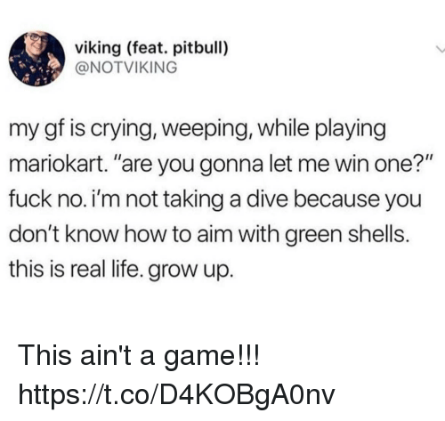 """mariokart: viking (feat. pitbull)  @NOTVIKING  my gf is crying, weeping, while playing  mariokart. """"are you gonna let me win one?""""  fuck no. i'm not taking a dive because you  don't know how to aim with green shells.  this is real life. grow up This ain't a game!!! https://t.co/D4KOBgA0nv"""