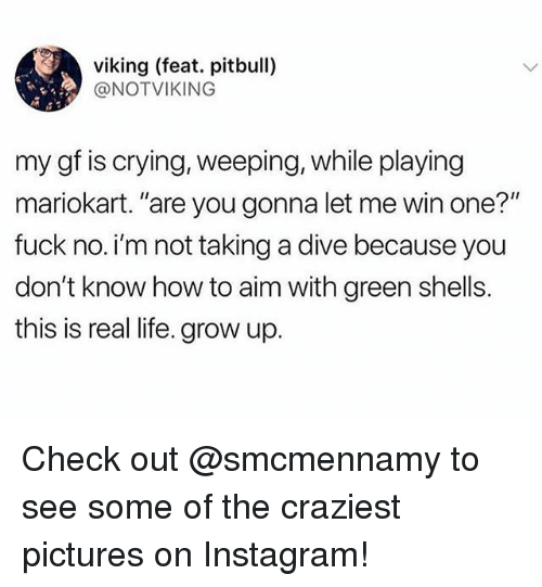 """mariokart: viking (feat. pitbull)  @NOTVIKING  my gf is crying, weeping, while playing  mariokart. """"are you gonna let me win one?""""  fuck no. i'm not taking a dive because you  don't know how to aim with green shells.  this is real life. grow up. Check out @smcmennamy to see some of the craziest pictures on Instagram!"""