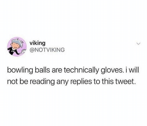 Bowling, Viking, and Tweet: viking  @NOTVIKING  bowling balls are technically gloves.i will  not be reading any replies to this tweet.