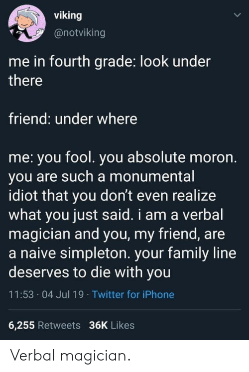 Family, Iphone, and Twitter: viking  @notviking  me in fourth grade: look under  there  friend: under where  me: you fool. you absolute moron.  you are such a monumental  idiot that you don't even realize  what you just said. i am a verbal  magician and you, my friend, are  a naive simpleton. your family line  deserves to die with you  11:53 04 Jul 19 Twitter for iPhone  6,255 Retweets 36K Likes Verbal magician.