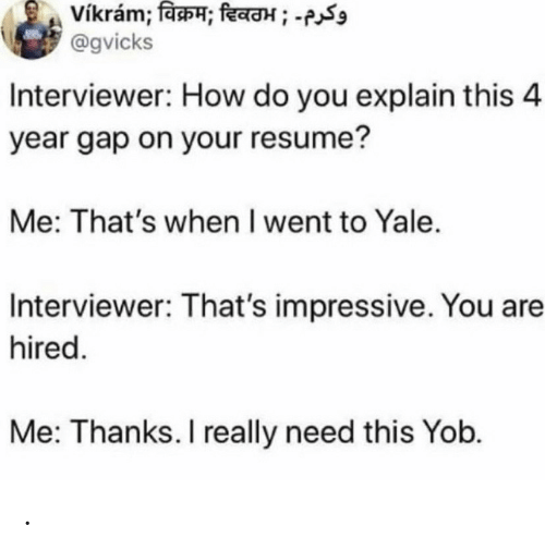 Thanks I: vikram; विक्रम; दिवठभ ; -  @gvicks  Interviewer: How do you explain this 4  year gap on your resume?  Me: That's when I went to Yale.  Interviewer: That's impressive. You are  hired.  Me: Thanks. I really need this Yob. .