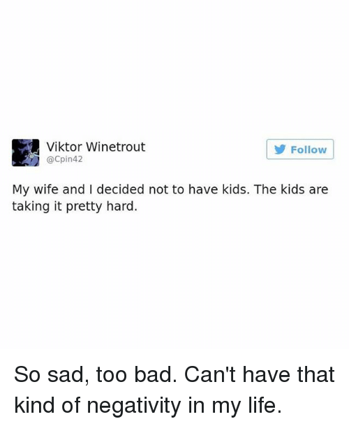 Bad, Life, and Memes: Viktor Winetrout  @Cpin42  Follow  My wife and I decided not to have kids. The kids are  taking it pretty hard. So sad, too bad. Can't have that kind of negativity in my life.