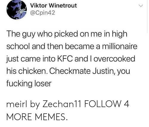 viktor: Viktor Winetrout  @Cpin42  The guy who picked on me in high  school and then became a millionaire  just came into KFC and I overcooked  his chicken. Checkmate Justin, you  fucking loser meirl by Zechan11 FOLLOW 4 MORE MEMES.