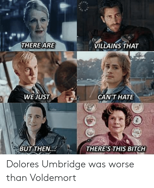 Worse: VILLAINS THAT  THERE ARE  WE JUST  GANTHAΤΕ  THERE'S THIS BITCH  BUT THEN.. Dolores Umbridge was worse than Voldemort