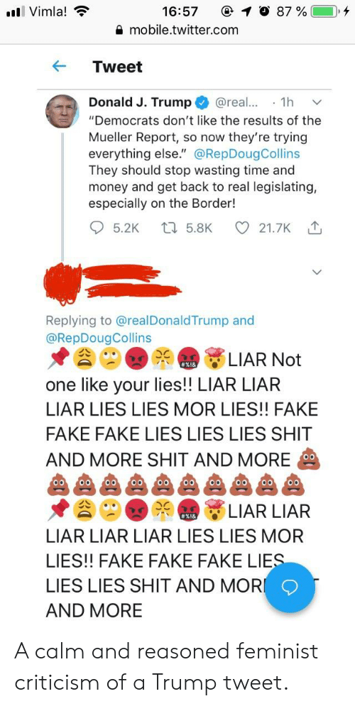 """Fake, Money, and Shit: Vimla!  16:57  mobile.twitter.com  #81  C 1 0 87 % (  KTweet  Donald J. Trump@rea1h  """"Democrats don't like the results of the  Mueller Report, so now they're trying  everything else."""" @RepDougCollins  They should stop wasting time and  money and get back to real legislating,  especially on the Border!  5.2K  5.8K  21.7K  Replying to @realDonaldTrump and  @RepDougCollins  LIAR Not  one like your lies!! LIAR LIAR  LIAR LIES LIES MOR LIES!! FAKE  FAKE FAKE LIES LIES LIES SHIT  AND MORE SHIT AND MORE  LIAR LIAR  LIAR LIAR LIAR LIES LIES MOFR  LIES!! FAKE FAKE FAKE LIE  LIES LIES SHIT AND MOR  AND MORE A calm and reasoned feminist criticism of a Trump tweet."""