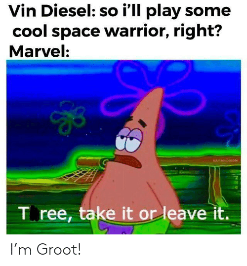 Diesel: Vin Diesel: so i'll play some  cool space warrior, right?  Marvel:  wAansouppable  T ree, take it or leave it. I'm Groot!