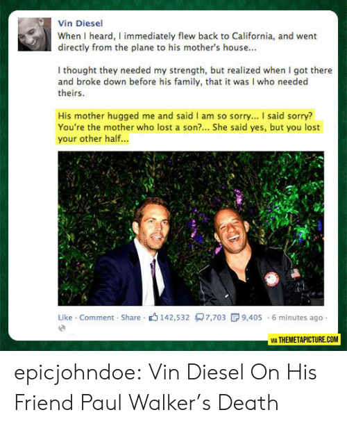 Diesel: Vin Diesel  When I heard, I immediately flew back to California, and went  directly from the plane to his mother's house...  I thought they needed my strength, but realized when I got there  and broke down before his family, that it was I who needed  theirs  His mother hugged me and said I am so sorry... I said sorry?  You're the mother who lost a son?... She said yes, but you lost  your other half...  Like Comment Share 142,532 7,703  9,405 6 minutes ago  VIA THEMETAPICTURE.COM epicjohndoe:  Vin Diesel On His Friend Paul Walker's Death