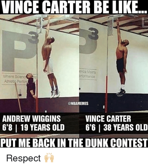 Andrew Wiggins: VINCE CARTER BELKE...  Where Scienc  s  Athlet Perfor  @NBAMEMES  ANDREW WIGGINS  VINCE CARTER  6'8 l 19 YEARS OLD 6'6 I 38 YEARS OLD  PUTMEBACKIN THE DUNK CONTEST Respect 🙌🏼