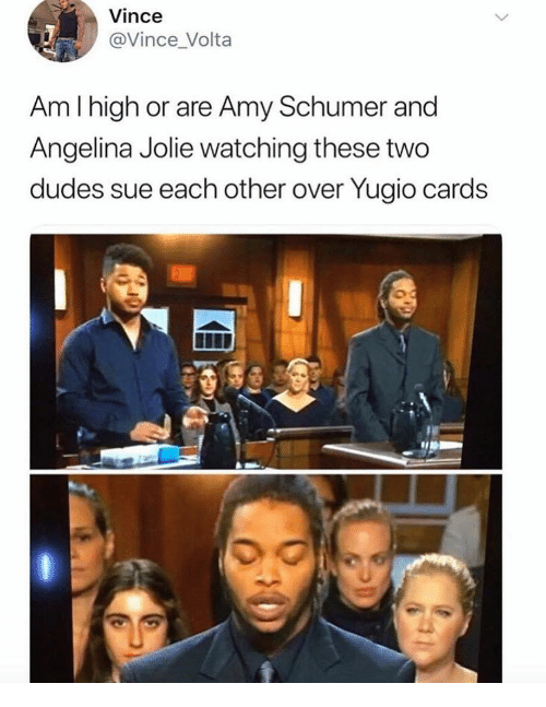 Amy Schumer, Angelina Jolie, and Amy: Vince  @Vince_Volta  Am I high or are Amy Schumer and  Angelina Jolie watching these two  dudes sue each other over Yugio cards  0