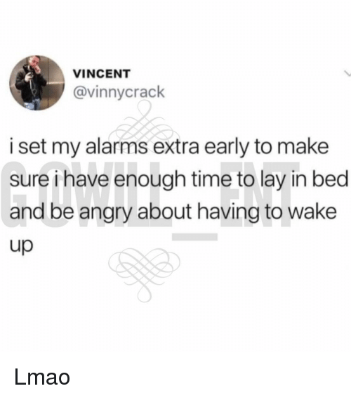 Lmao, Memes, and Time: VINCENT  @vinnycrack  i set my alarms extra early to make  sure ihave enough time to lay in bed  and be angry about having to wake  up Lmao