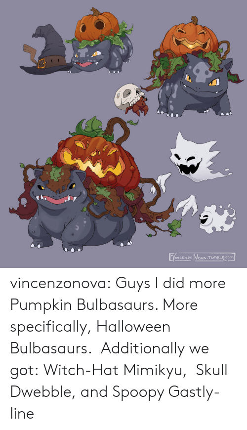 specifically: VINCENZO NOVA TUMBLR COm vincenzonova: Guys I did more Pumpkin Bulbasaurs. More specifically, Halloween Bulbasaurs.  Additionally we got: Witch-Hat Mimikyu,  Skull Dwebble, and Spoopy Gastly-line