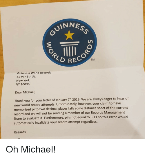 rec: VINNES  REC  TM  Guinness World Records  45 W 45th St,  New York,  NY 10036  Dear Michael,  Thank you for your letter of January 7h 2019. We are always eager to hear of  new world record attempts. Unfortunately, however, your claim to have  memorized pi to two decimal places falls some distance short of the current  record and we will not be sending a member of our Records Management  Team to evaluate it. Furthermore, pi is not equal to 3.11 so this error would  automatically invalidate your record attempt regardless.  Regards Oh Michael!