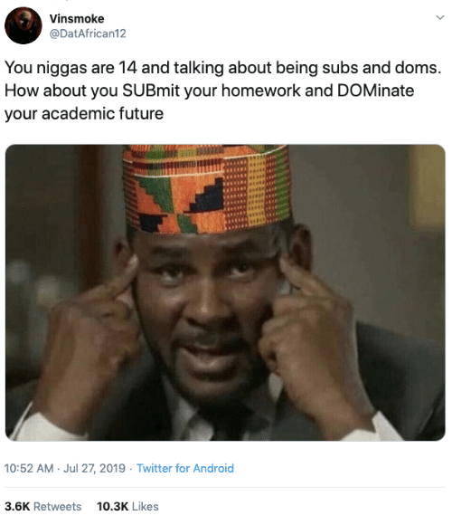 Your Homework: Vinsmoke  @DatAfrican12  You niggas are 14 and talking about being subs and doms.  How about you SUBmit your homework and DOMinate  your academic future  10:52 AM Jul 27, 2019 Twitter for Android  3.6K Retweets  10.3K Likes