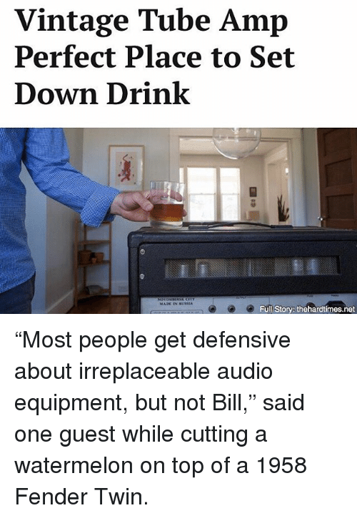 """tubing: Vintage Tube Amp  Perfect Place to Set  Down Drink  MADE IN RUSSIA  Full Story: thehardtimes.net """"Most people get defensive about irreplaceable audio equipment, but not Bill,"""" said one guest while cutting a watermelon on top of a 1958 Fender Twin."""