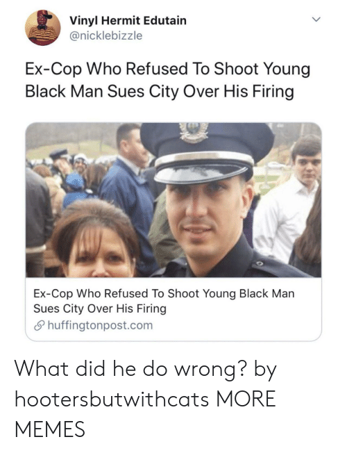 Dank, Memes, and Target: Vinyl Hermit Edutain  @nicklebizzle  Ex-Cop Who Refused To Shoot Young  Black Man Sues City Over His Firing  Ex-Cop Who Refused To Shoot Youna Black Man  Sues City Over His Firing  S huffingtonpost.com What did he do wrong? by hootersbutwithcats MORE MEMES